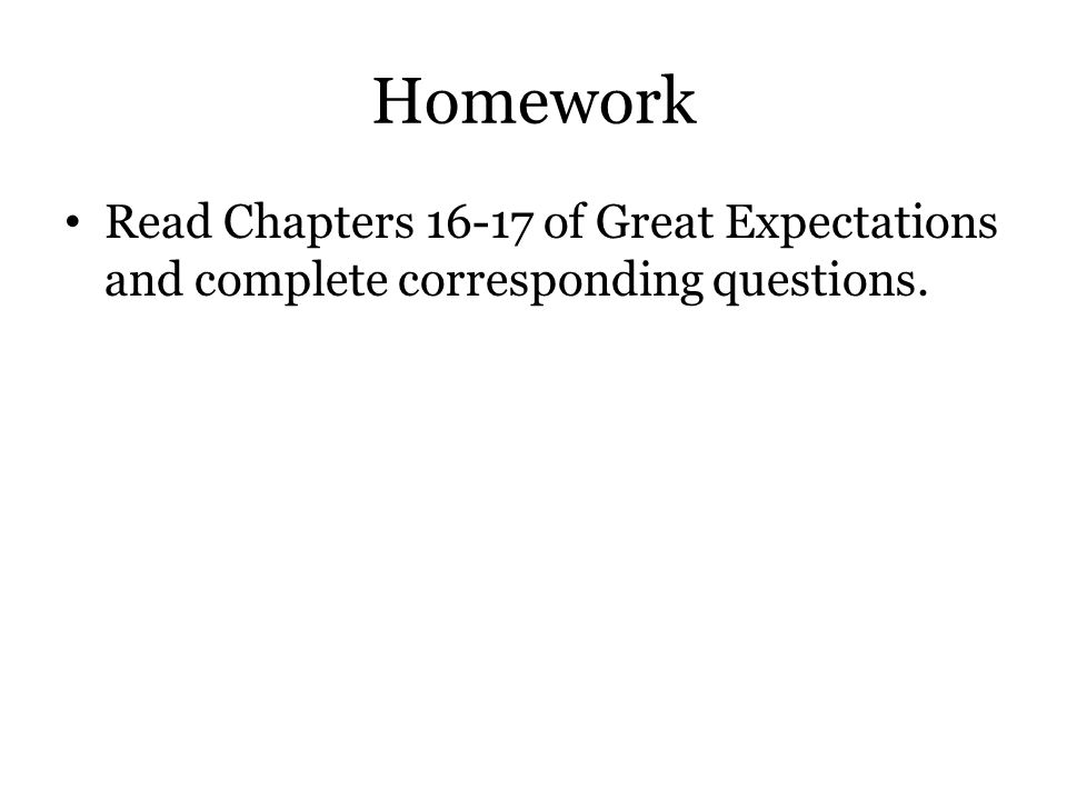 Homework Read Chapters 16-17 of Great Expectations and complete corresponding questions.