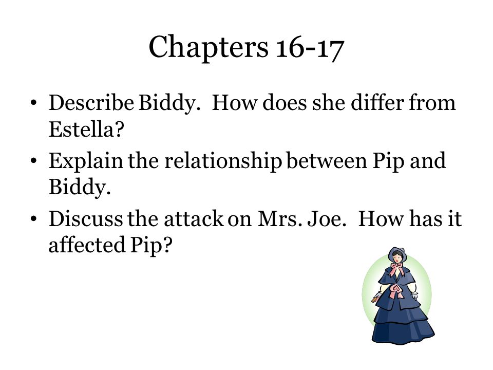 Chapters 16-17 Describe Biddy. How does she differ from Estella? Explain the relationship between Pip and Biddy. Discuss the attack on Mrs. Joe. How h