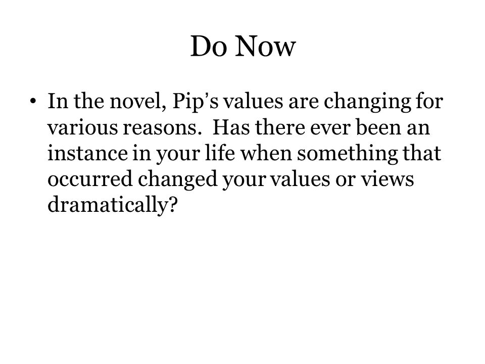 Do Now In the novel, Pip's values are changing for various reasons. Has there ever been an instance in your life when something that occurred changed