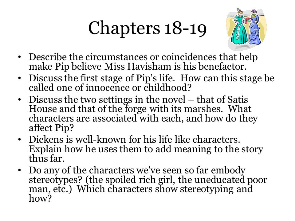 Chapters 18-19 Describe the circumstances or coincidences that help make Pip believe Miss Havisham is his benefactor. Discuss the first stage of Pip's