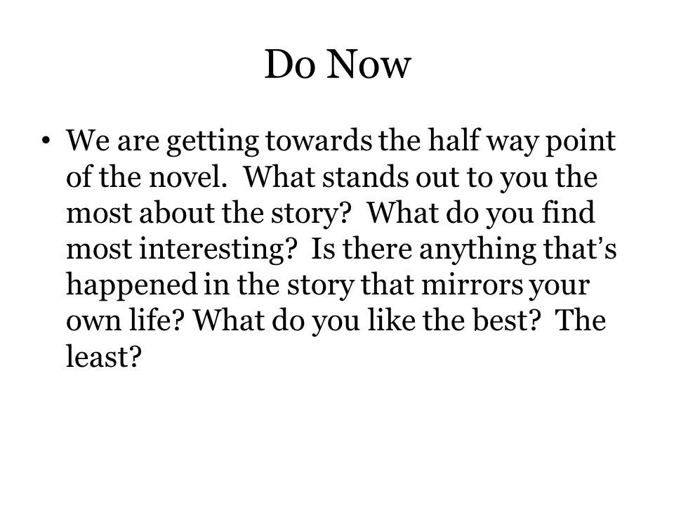 Do Now We are getting towards the half way point of the novel. What stands out to you the most about the story? What do you find most interesting? Is