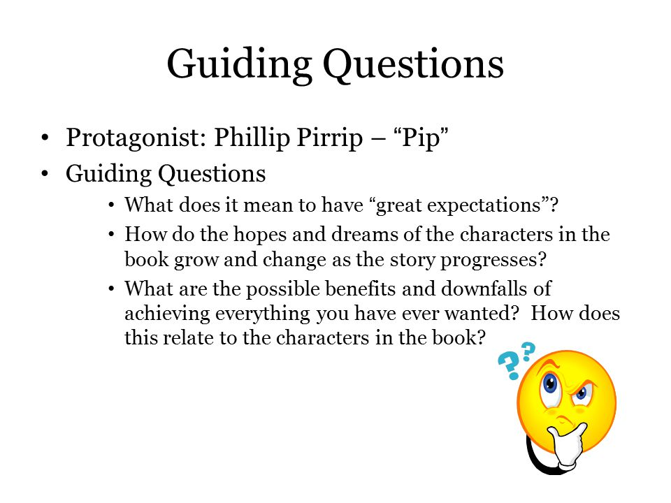 """Guiding Questions Protagonist: Phillip Pirrip – """"Pip"""" Guiding Questions What does it mean to have """"great expectations""""? How do the hopes and dreams of"""