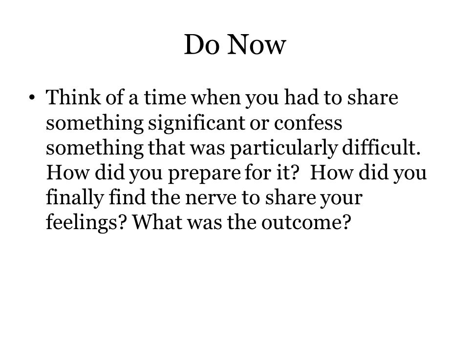 Do Now Think of a time when you had to share something significant or confess something that was particularly difficult. How did you prepare for it? H