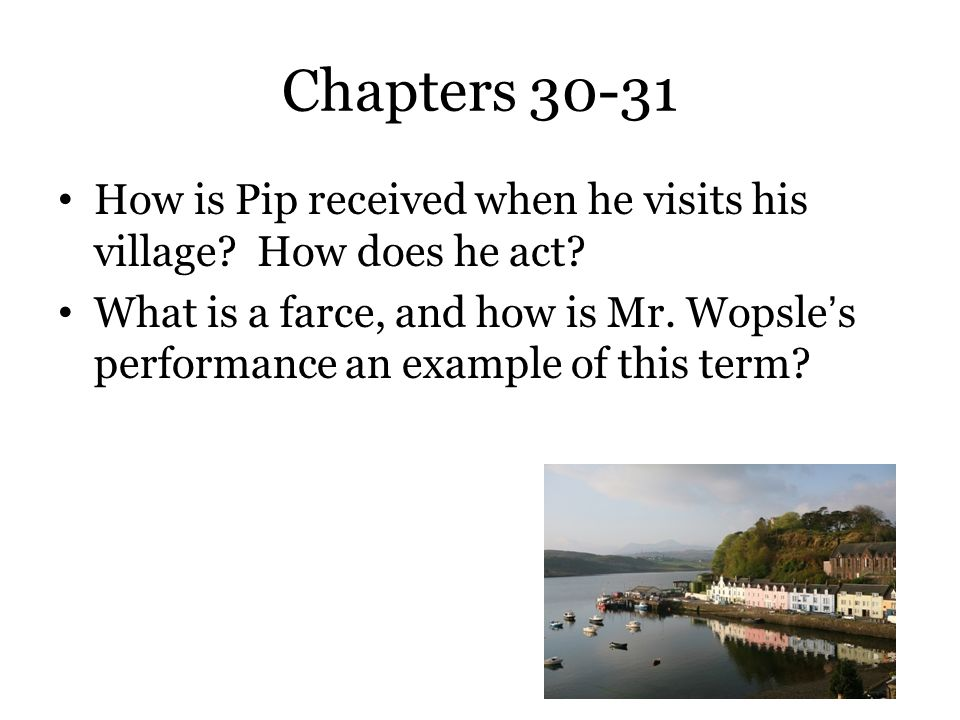 Chapters 30-31 How is Pip received when he visits his village? How does he act? What is a farce, and how is Mr. Wopsle's performance an example of thi