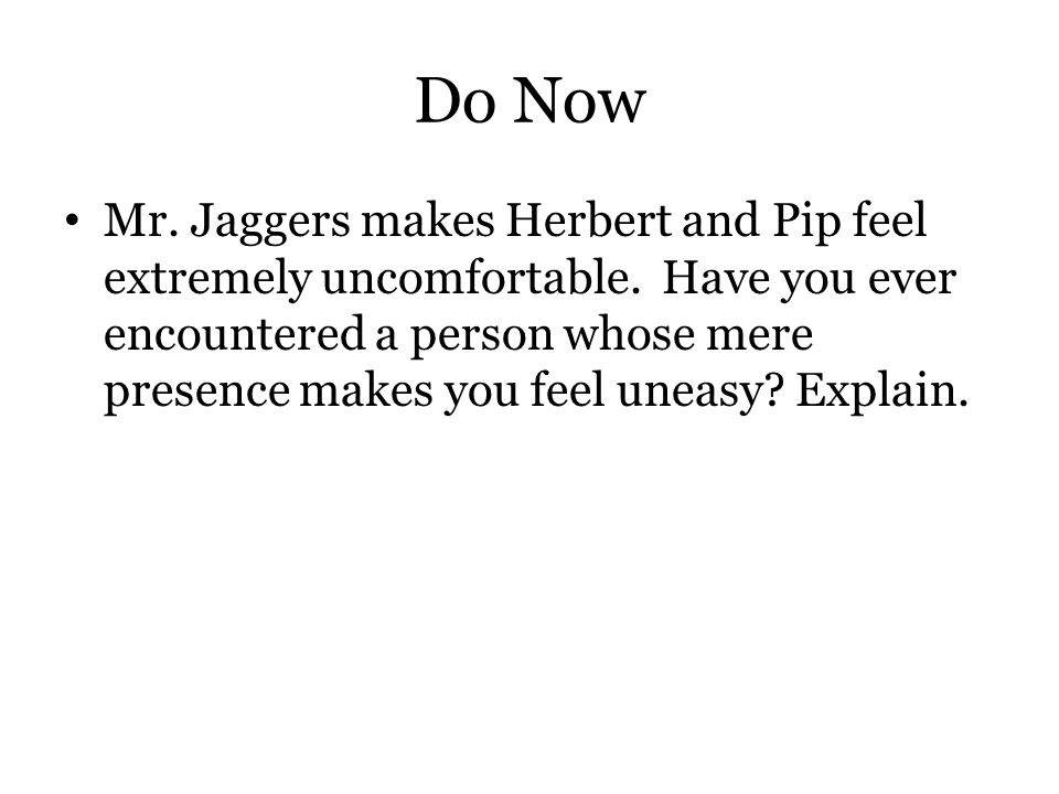 Do Now Mr. Jaggers makes Herbert and Pip feel extremely uncomfortable. Have you ever encountered a person whose mere presence makes you feel uneasy? E