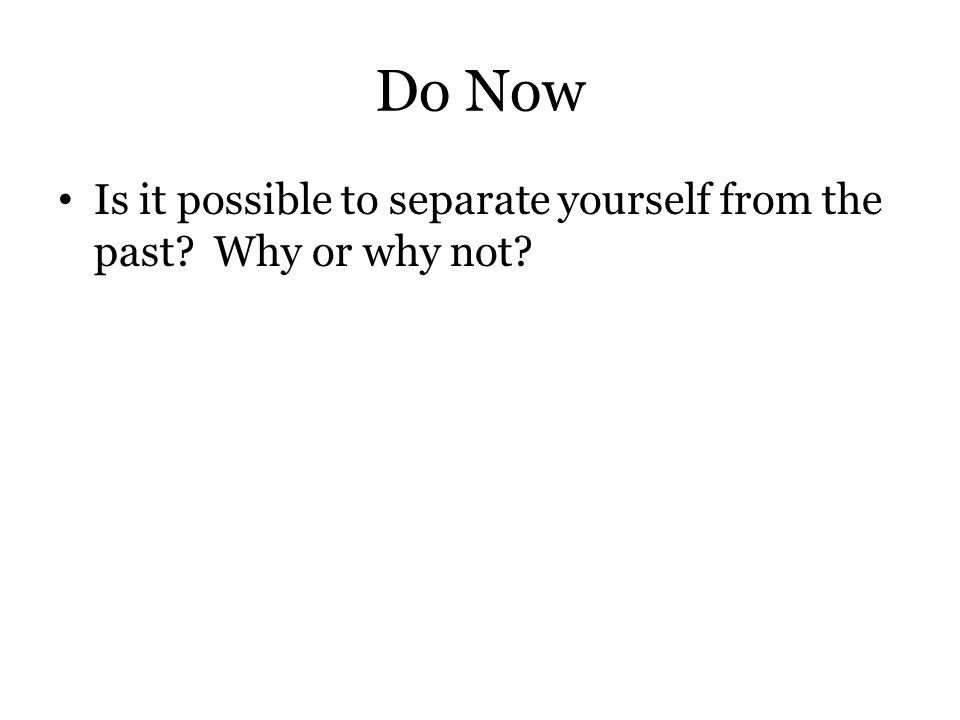 Do Now Is it possible to separate yourself from the past? Why or why not?