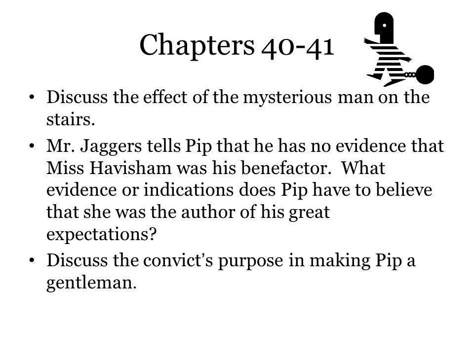 Chapters 40-41 Discuss the effect of the mysterious man on the stairs. Mr. Jaggers tells Pip that he has no evidence that Miss Havisham was his benefa