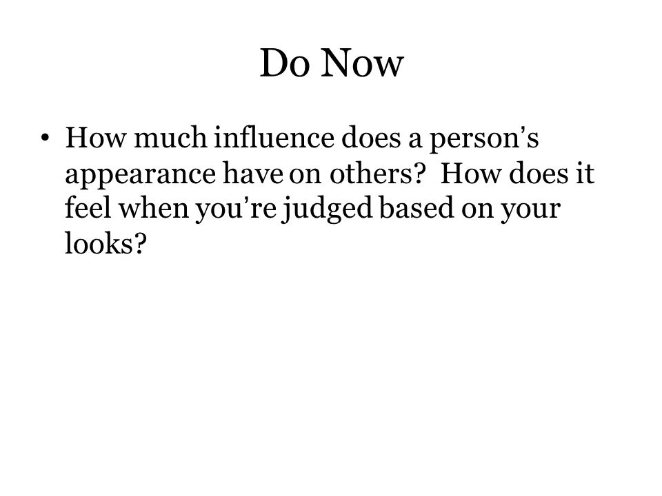 Do Now How much influence does a person's appearance have on others? How does it feel when you're judged based on your looks?