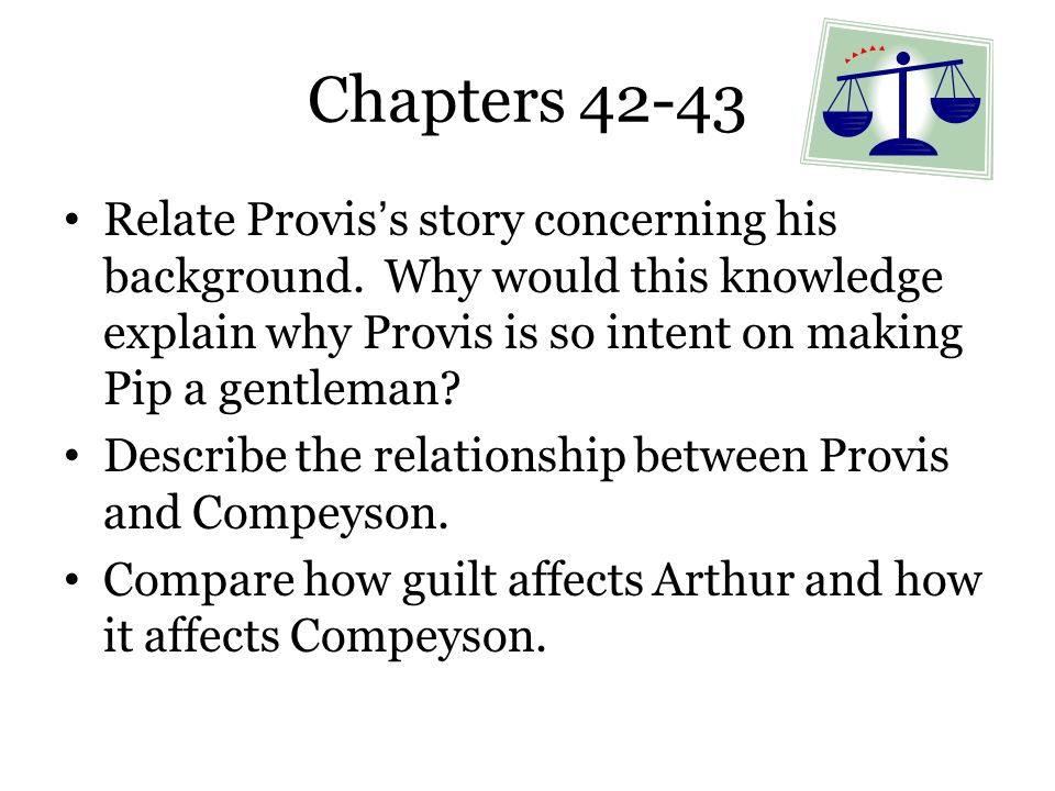 Chapters 42-43 Relate Provis's story concerning his background. Why would this knowledge explain why Provis is so intent on making Pip a gentleman? De