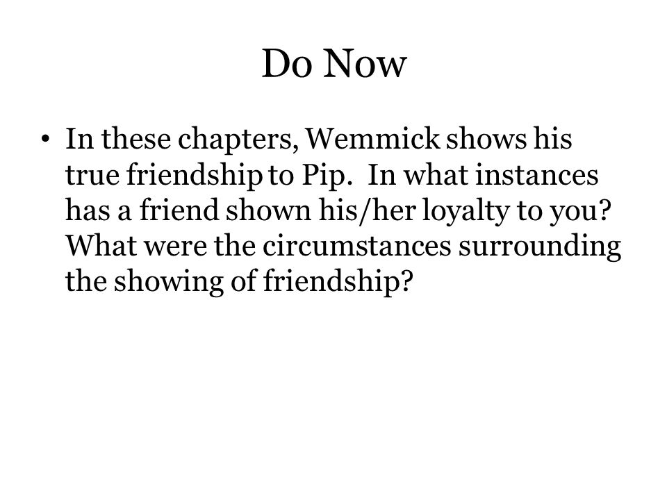 Do Now In these chapters, Wemmick shows his true friendship to Pip. In what instances has a friend shown his/her loyalty to you? What were the circums
