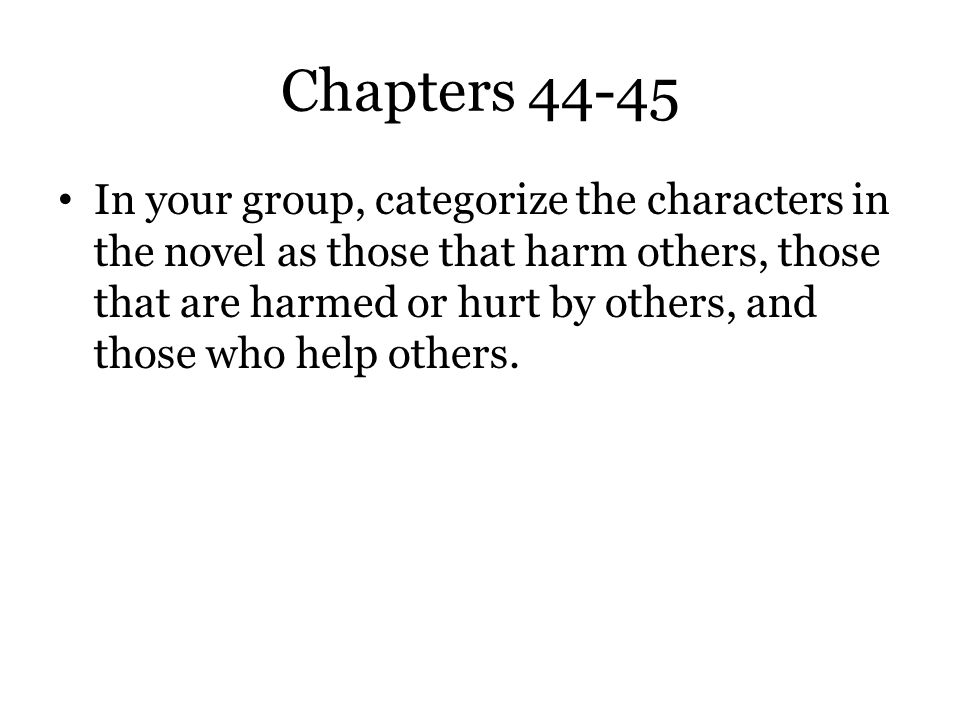 Chapters 44-45 In your group, categorize the characters in the novel as those that harm others, those that are harmed or hurt by others, and those who
