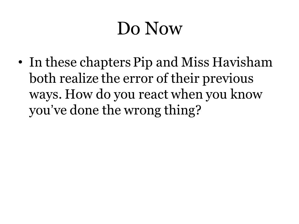 Do Now In these chapters Pip and Miss Havisham both realize the error of their previous ways. How do you react when you know you've done the wrong thi