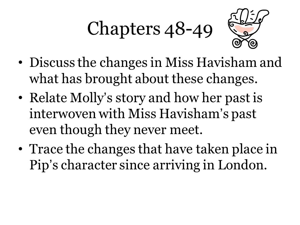 Chapters 48-49 Discuss the changes in Miss Havisham and what has brought about these changes. Relate Molly's story and how her past is interwoven with