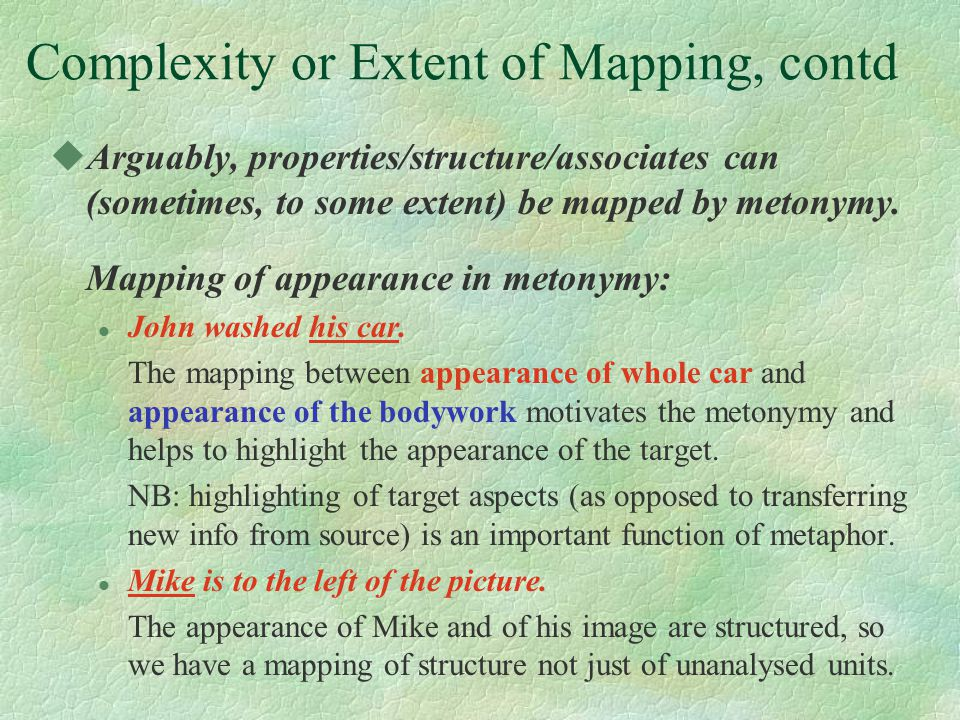 Complexity or Extent of Mapping, contd uArguably, properties/structure/associates can (sometimes, to some extent) be mapped by metonymy.