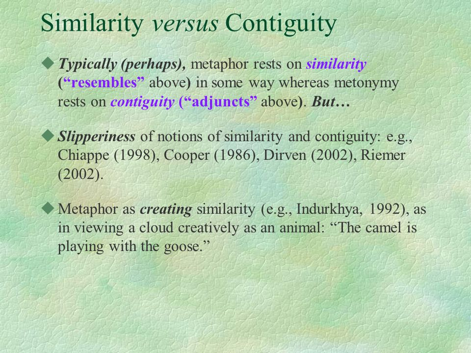 Similarity versus Contiguity uTypically (perhaps), metaphor rests on similarity ( resembles above) in some way whereas metonymy rests on contiguity ( adjuncts above).