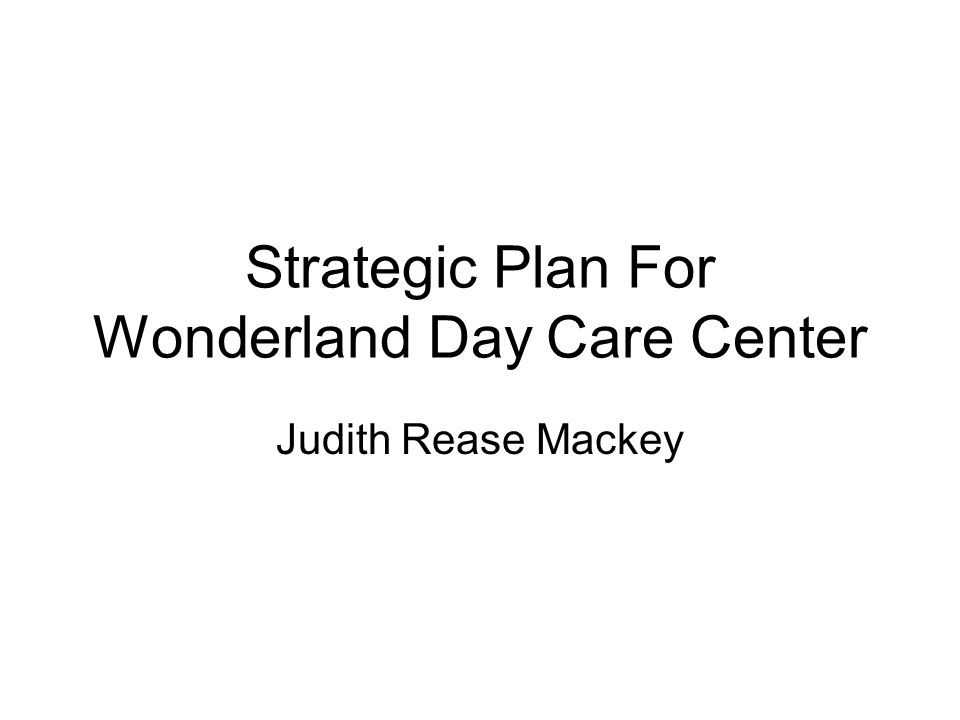 Strategic Plan For Wonderland Day Care Center Judith Rease Mackey