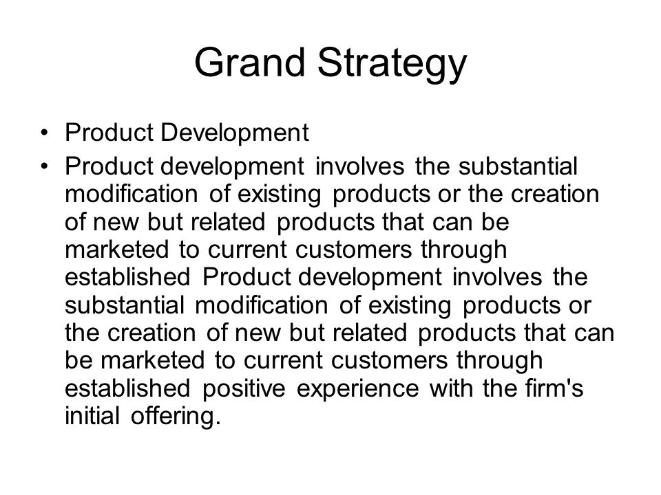 Grand Strategy Product Development Product development involves the substantial modification of existing products or the creation of new but related products that can be marketed to current customers through established Product development involves the substantial modification of existing products or the creation of new but related products that can be marketed to current customers through established positive experience with the firm s initial offering.