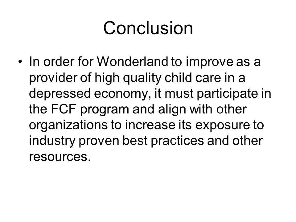 Conclusion In order for Wonderland to improve as a provider of high quality child care in a depressed economy, it must participate in the FCF program and align with other organizations to increase its exposure to industry proven best practices and other resources.