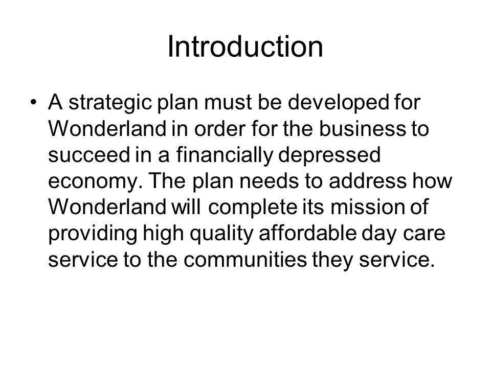 Introduction A strategic plan must be developed for Wonderland in order for the business to succeed in a financially depressed economy.