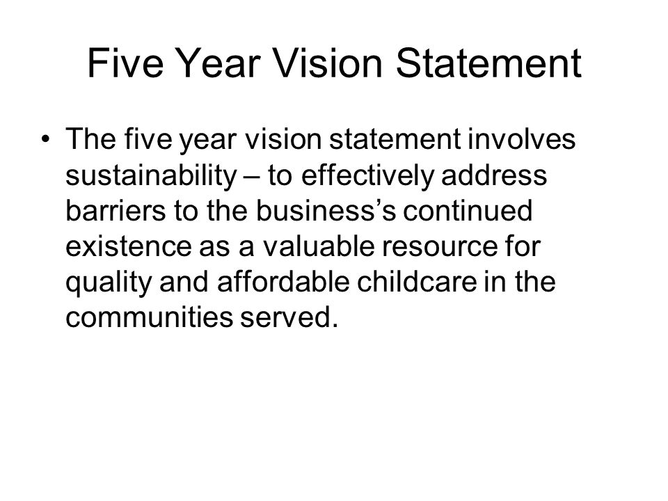 Five Year Vision Statement The five year vision statement involves sustainability – to effectively address barriers to the business's continued existence as a valuable resource for quality and affordable childcare in the communities served.