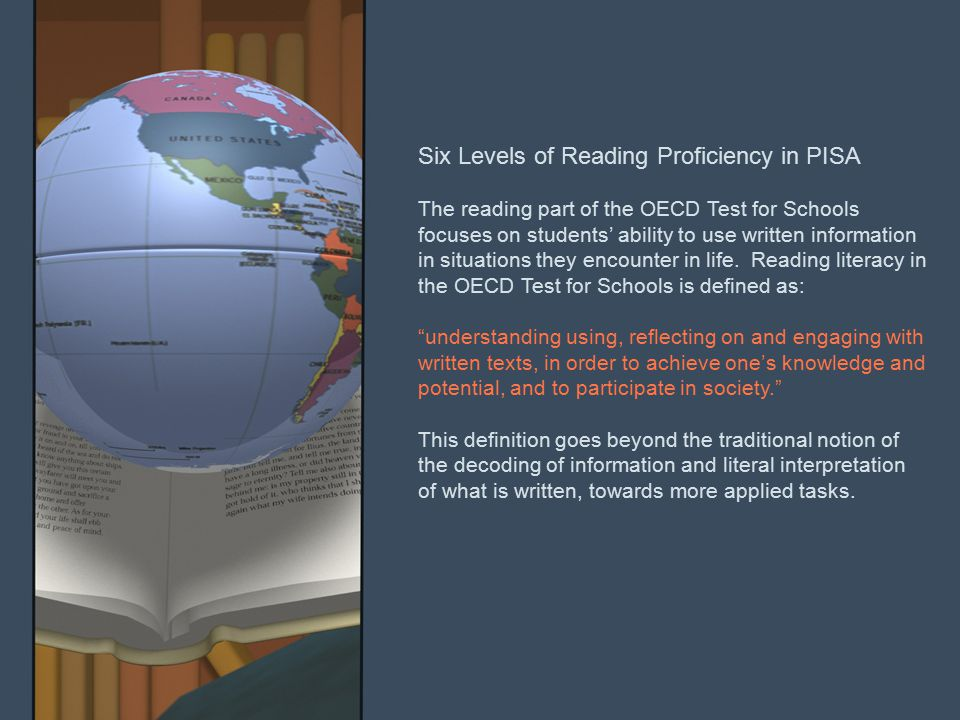 Six Levels of Reading Proficiency in PISA The reading part of the OECD Test for Schools focuses on students' ability to use written information in situations they encounter in life.