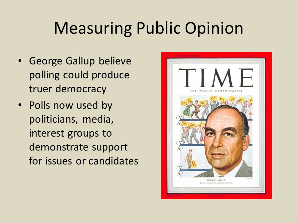 Measuring Public Opinion George Gallup believe polling could produce truer democracy Polls now used by politicians, media, interest groups to demonstrate support for issues or candidates