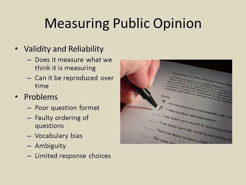Measuring Public Opinion Validity and Reliability – Does it measure what we think it is measuring – Can it be reproduced over time Problems – Poor question format – Faulty ordering of questions – Vocabulary bias – Ambiguity – Limited response choices