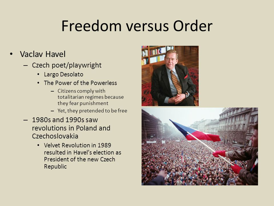 Freedom versus Order Vaclav Havel – Czech poet/playwright Largo Desolato The Power of the Powerless – Citizens comply with totalitarian regimes because they fear punishment – Yet, they pretended to be free – 1980s and 1990s saw revolutions in Poland and Czechoslovakia Velvet Revolution in 1989 resulted in Havel's election as President of the new Czech Republic