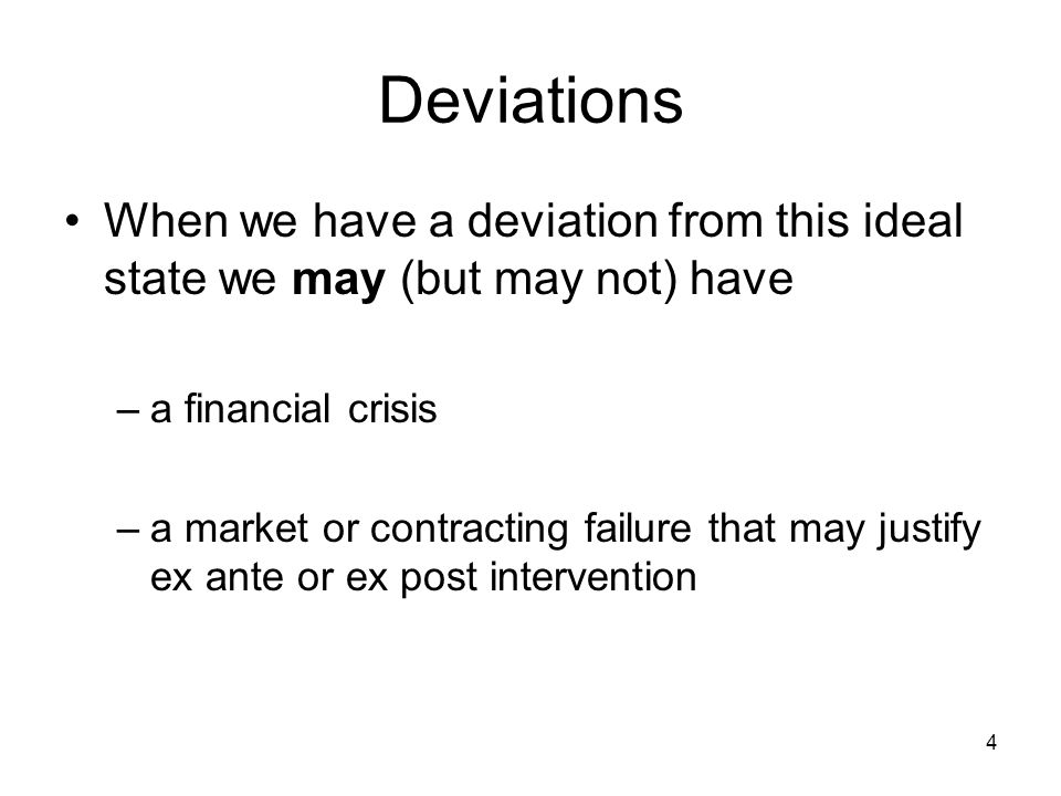 4 Deviations When we have a deviation from this ideal state we may (but may not) have –a financial crisis –a market or contracting failure that may justify ex ante or ex post intervention