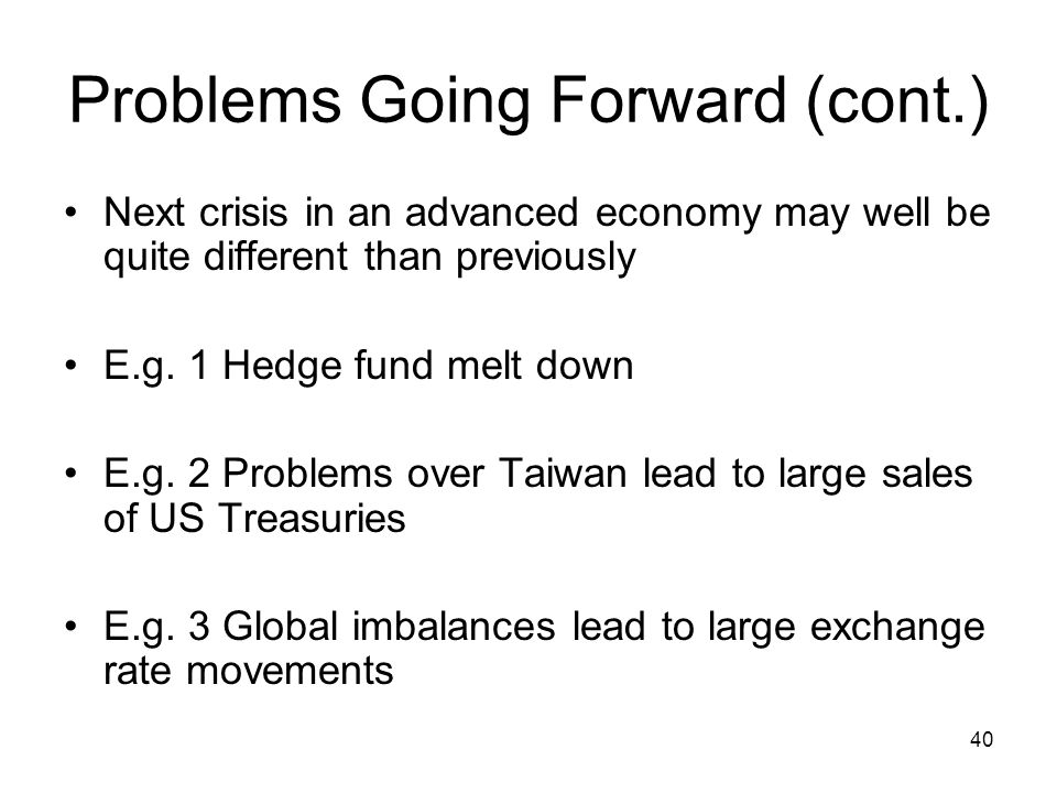 40 Problems Going Forward (cont.) Next crisis in an advanced economy may well be quite different than previously E.g.
