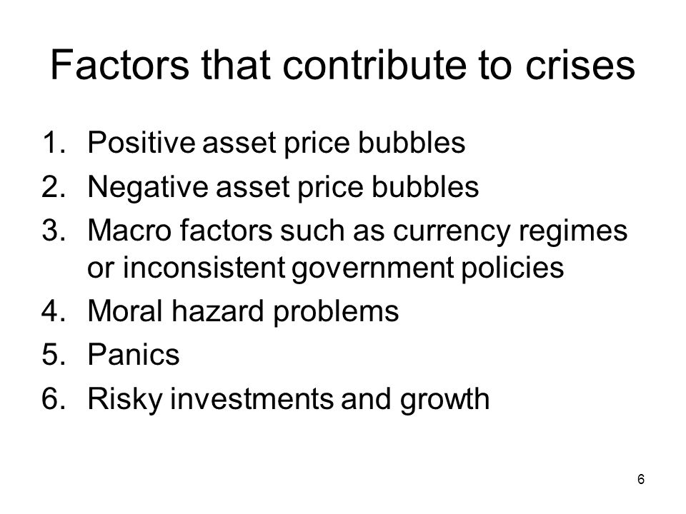 6 Factors that contribute to crises 1.Positive asset price bubbles 2.Negative asset price bubbles 3.Macro factors such as currency regimes or inconsistent government policies 4.Moral hazard problems 5.Panics 6.Risky investments and growth