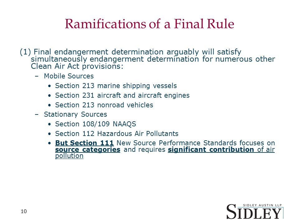 Ramifications of a Final Rule (1) Final endangerment determination arguably will satisfy simultaneously endangerment determination for numerous other Clean Air Act provisions: –Mobile Sources Section 213 marine shipping vessels Section 231 aircraft and aircraft engines Section 213 nonroad vehicles –Stationary Sources Section 108/109 NAAQS Section 112 Hazardous Air Pollutants But Section 111 New Source Performance Standards focuses on source categories and requires significant contribution of air pollution 10