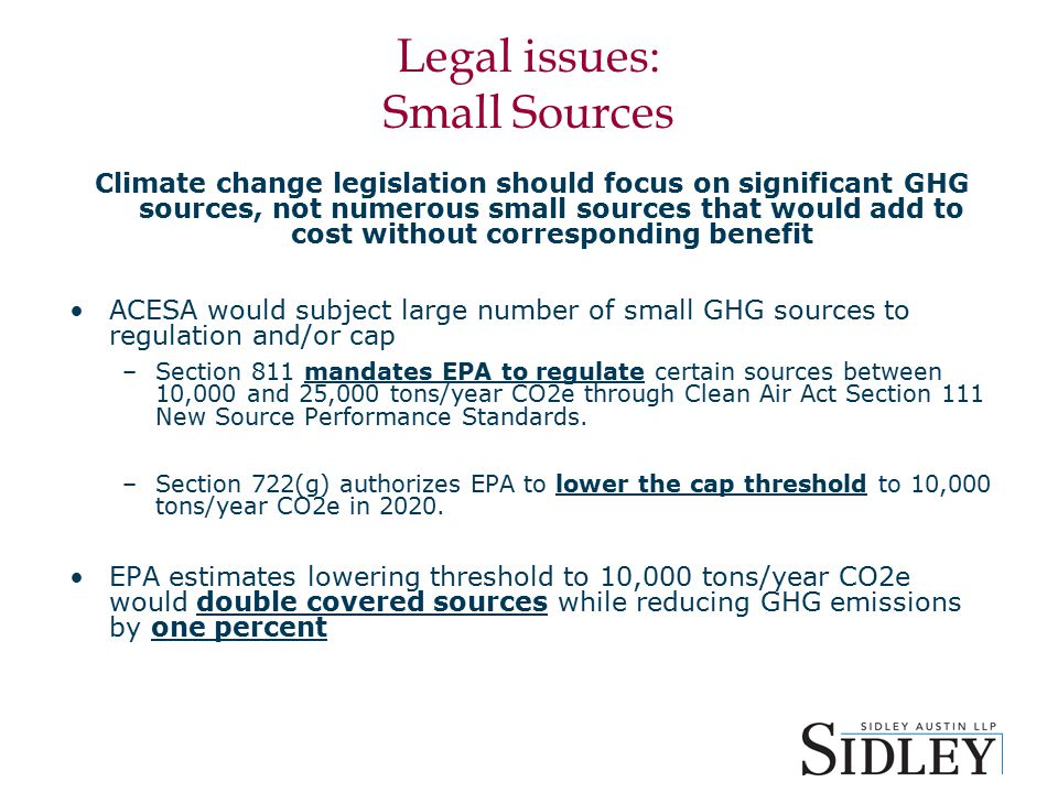 Legal issues: Small Sources Climate change legislation should focus on significant GHG sources, not numerous small sources that would add to cost without corresponding benefit ACESA would subject large number of small GHG sources to regulation and/or cap –Section 811 mandates EPA to regulate certain sources between 10,000 and 25,000 tons/year CO2e through Clean Air Act Section 111 New Source Performance Standards.