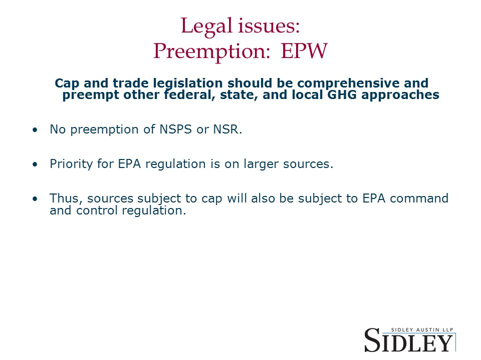 Legal issues: Preemption: EPW Cap and trade legislation should be comprehensive and preempt other federal, state, and local GHG approaches No preemption of NSPS or NSR.