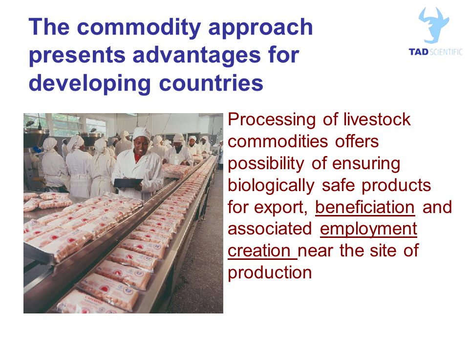 The commodity approach presents advantages for developing countries Processing of livestock commodities offers possibility of ensuring biologically safe products for export, beneficiation and associated employment creation near the site of production
