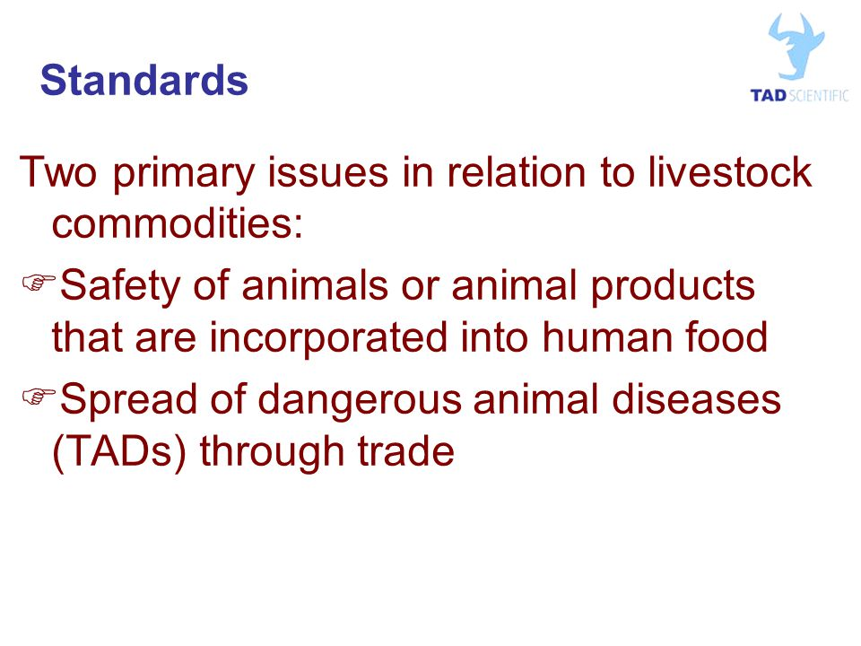 Standards Two primary issues in relation to livestock commodities:  Safety of animals or animal products that are incorporated into human food  Spread of dangerous animal diseases (TADs) through trade