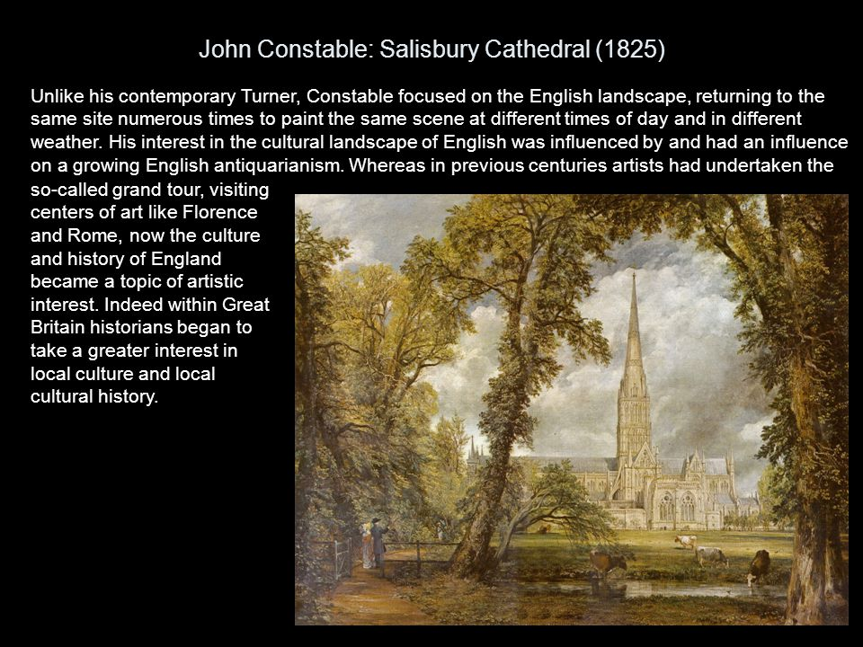 John Constable: Salisbury Cathedral (1825) Unlike his contemporary Turner, Constable focused on the English landscape, returning to the same site nume