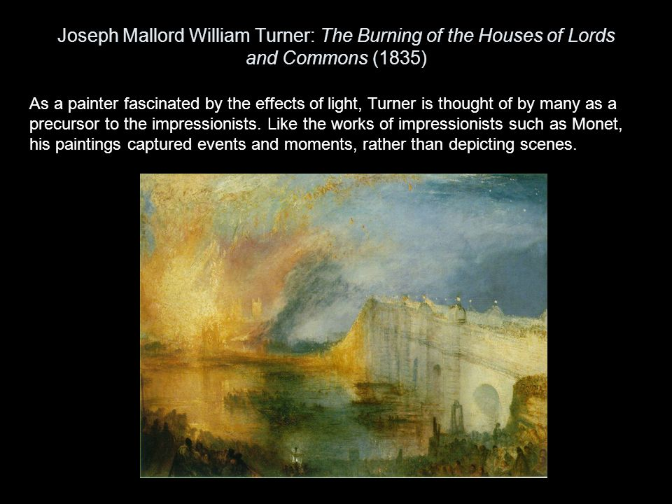 Joseph Mallord William Turner: The Burning of the Houses of Lords and Commons (1835) As a painter fascinated by the effects of light, Turner is though
