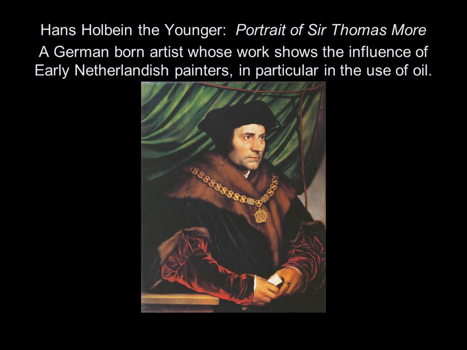 Hans Holbein the Younger: Portrait of Sir Thomas More A German born artist whose work shows the influence of Early Netherlandish painters, in particul