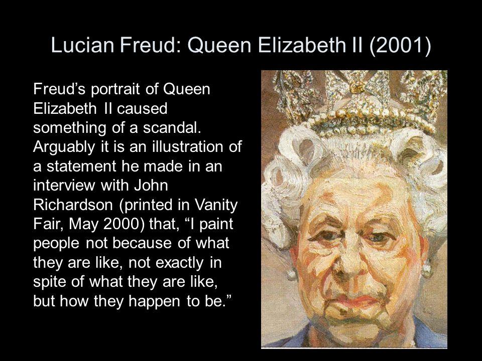 Lucian Freud: Queen Elizabeth II (2001) Freud's portrait of Queen Elizabeth II caused something of a scandal. Arguably it is an illustration of a stat