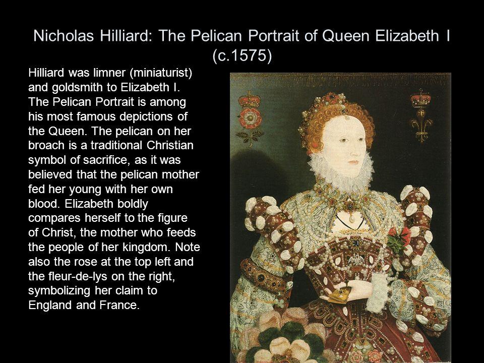 Nicholas Hilliard: The Pelican Portrait of Queen Elizabeth I (c.1575) Hilliard was limner (miniaturist) and goldsmith to Elizabeth I. The Pelican Port