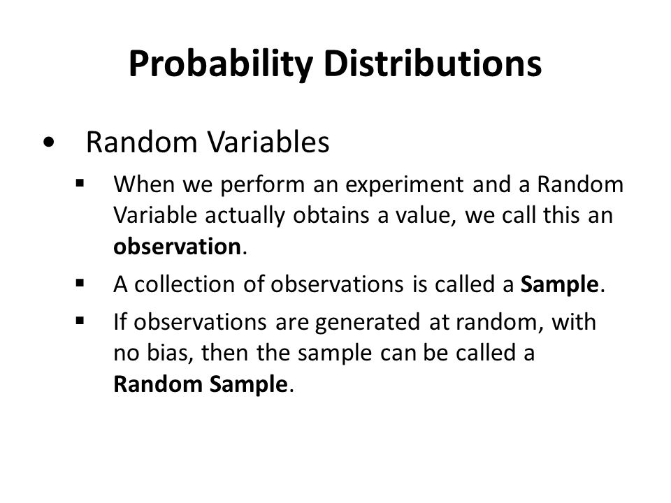 Probability Distributions Random Variables  When we perform an experiment and a Random Variable actually obtains a value, we call this an observation.