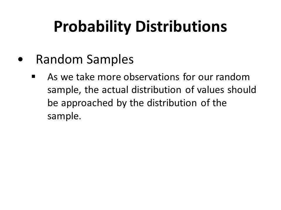 Probability Distributions Random Samples  As we take more observations for our random sample, the actual distribution of values should be approached by the distribution of the sample.