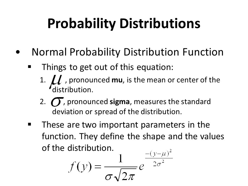 Probability Distributions Normal Probability Distribution Function  Things to get out of this equation: 1., pronounced mu, is the mean or center of the distribution.