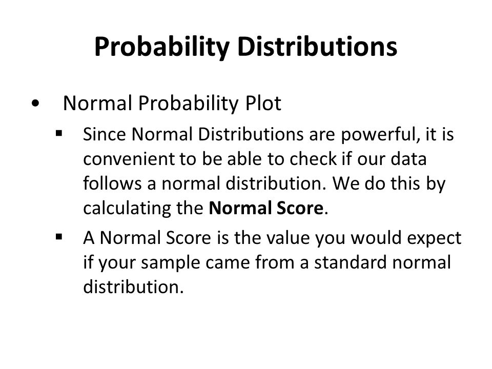 Probability Distributions Normal Probability Plot  Since Normal Distributions are powerful, it is convenient to be able to check if our data follows a normal distribution.