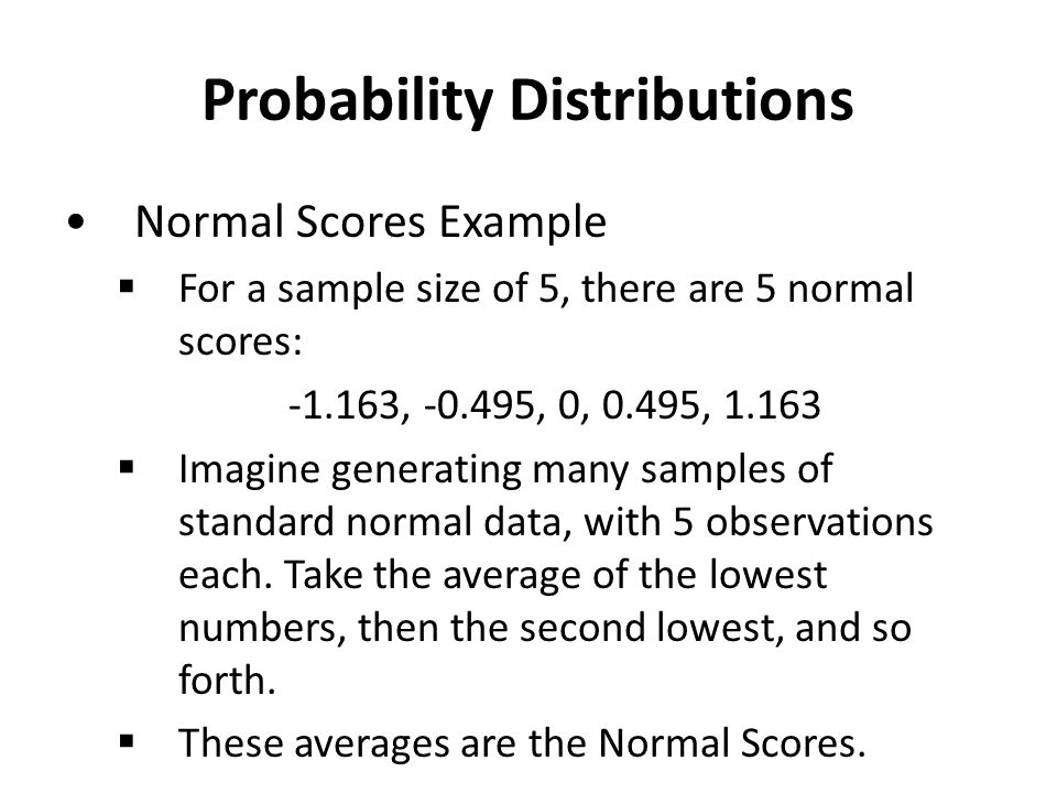 Probability Distributions Normal Scores Example  For a sample size of 5, there are 5 normal scores: -1.163, -0.495, 0, 0.495, 1.163  Imagine generating many samples of standard normal data, with 5 observations each.