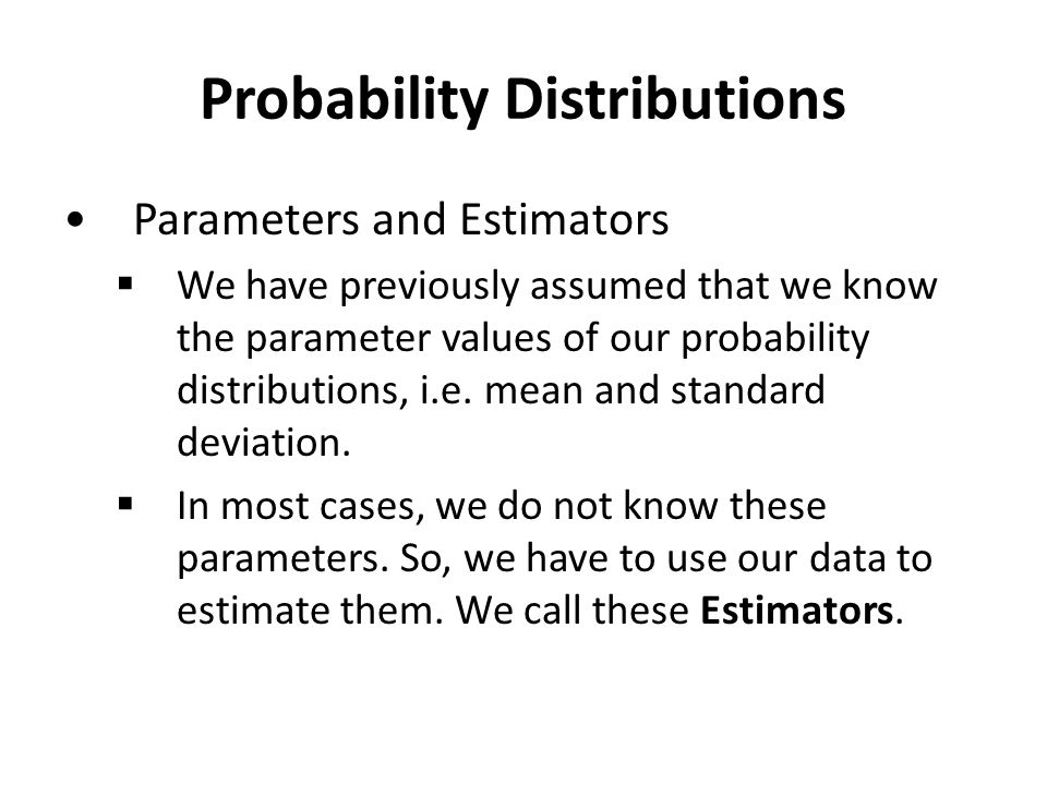 Probability Distributions Parameters and Estimators  We have previously assumed that we know the parameter values of our probability distributions, i.e.