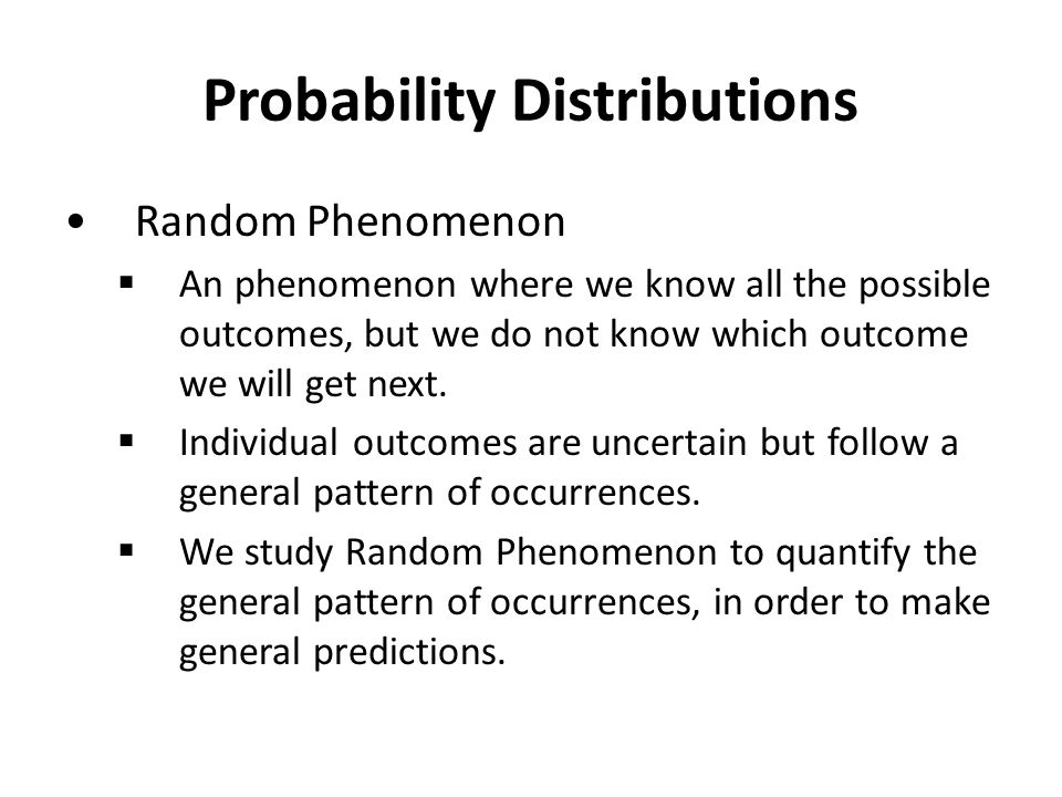 Probability Distributions Random Phenomenon  An phenomenon where we know all the possible outcomes, but we do not know which outcome we will get next.