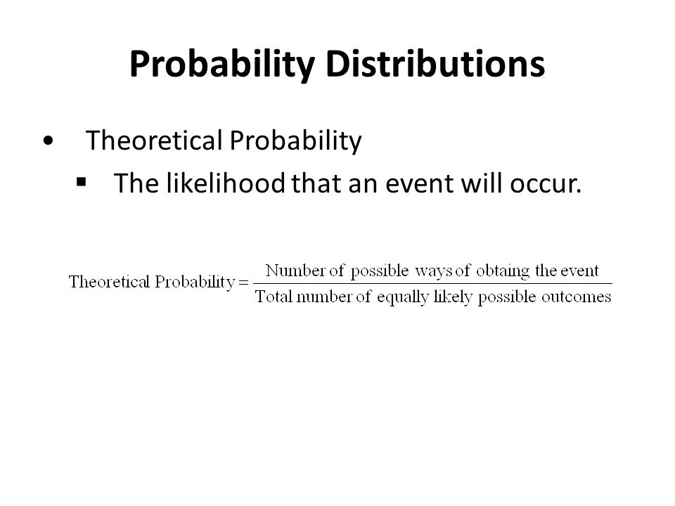 Probability Distributions Theoretical Probability  The likelihood that an event will occur.