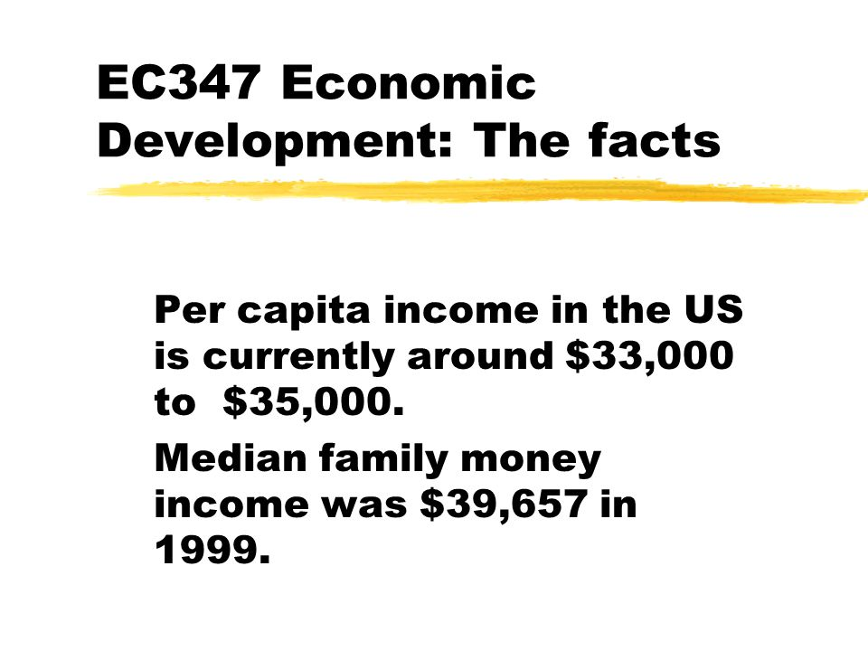 EC347 Economic Development: The facts Per capita income in the US is currently around $33,000 to $35,000. Median family money income was $39,657 in 19